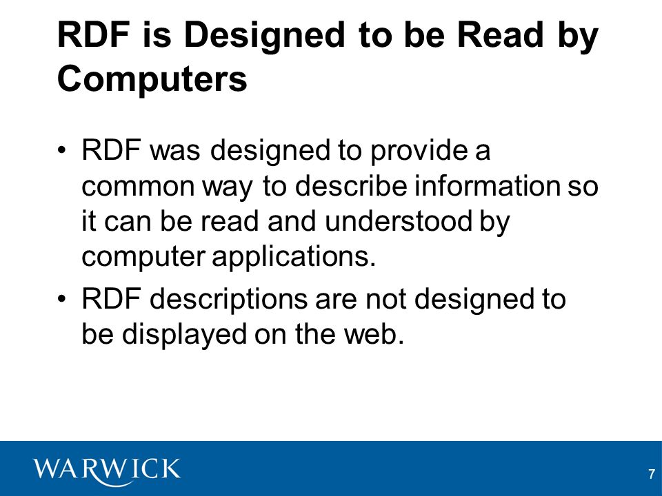 7 RDF is Designed to be Read by Computers RDF was designed to provide a common way to describe information so it can be read and understood by computer applications.