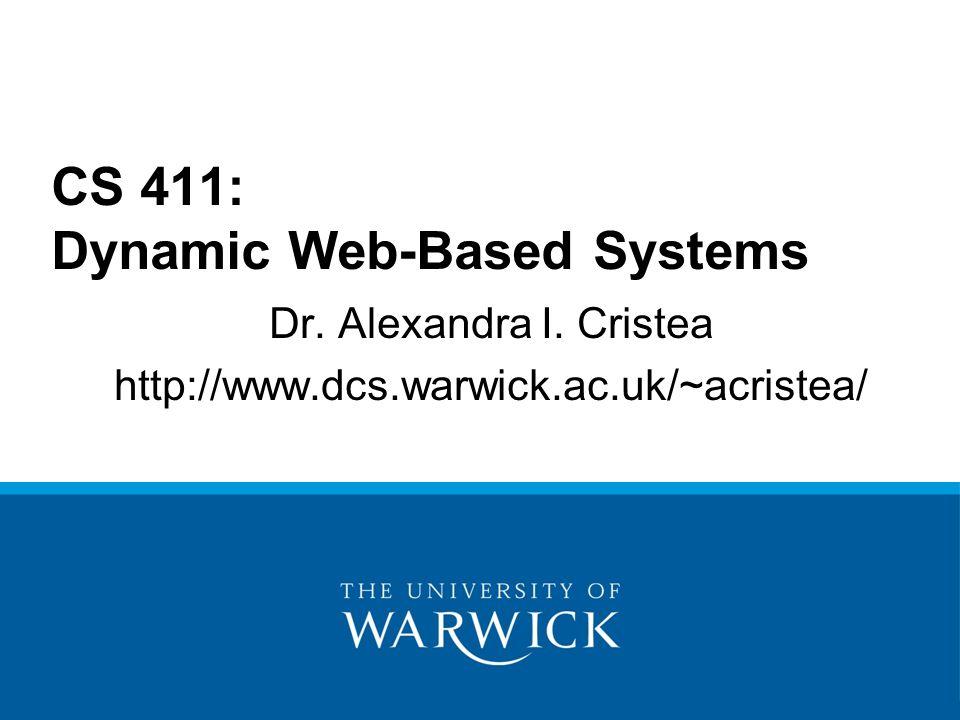 Dr. Alexandra I. Cristea http://www.dcs.warwick.ac.uk/~acristea/ CS 411: Dynamic Web-Based Systems