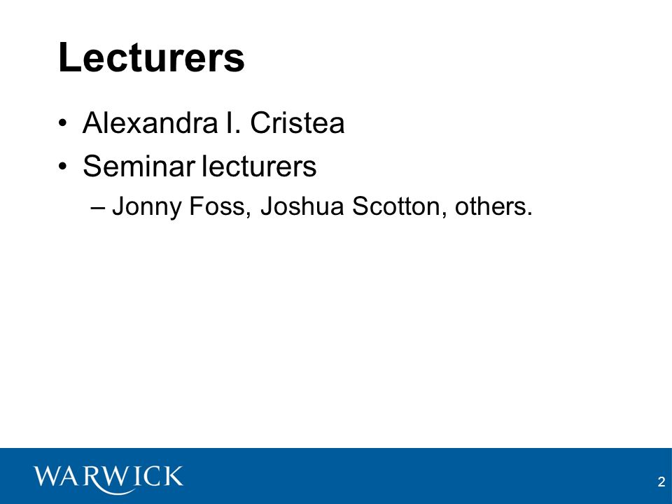 2 Lecturers Alexandra I. Cristea Seminar lecturers –Jonny Foss, Joshua Scotton, others.