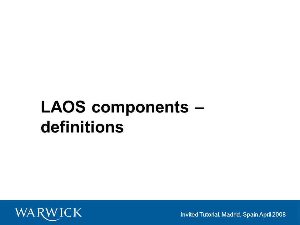 Invited Tutorial, Madrid, Spain April 2008 LAOS components – definitions