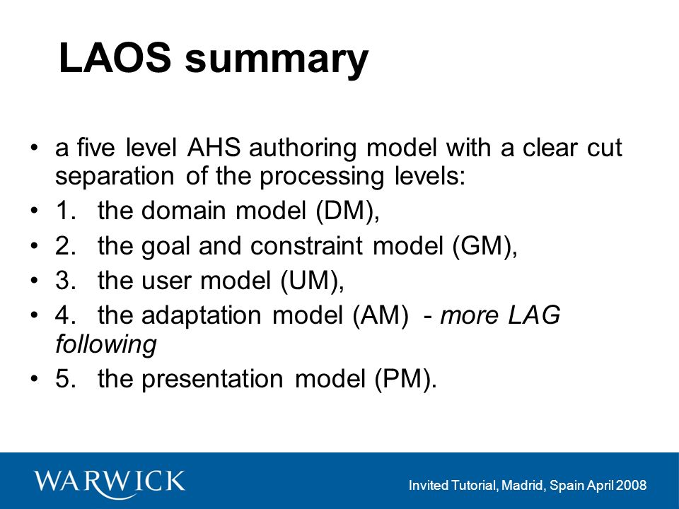 Invited Tutorial, Madrid, Spain April 2008 LAOS summary a five level AHS authoring model with a clear cut separation of the processing levels: 1.the domain model (DM), 2.the goal and constraint model (GM), 3.the user model (UM), 4.the adaptation model (AM) - more LAG following 5.the presentation model (PM).