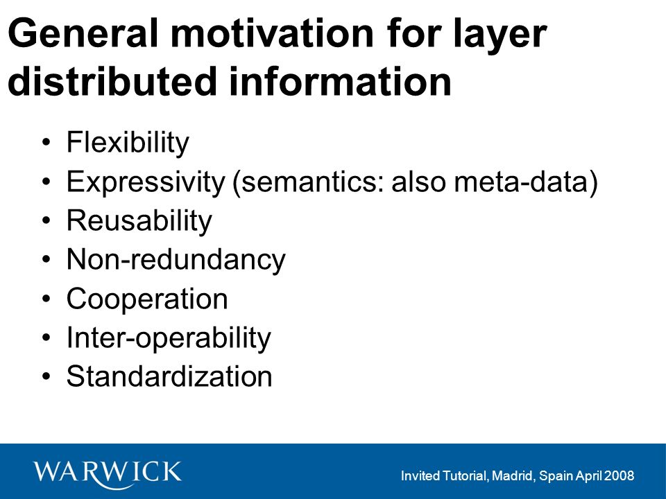 Invited Tutorial, Madrid, Spain April 2008 General motivation for layer distributed information Flexibility Expressivity (semantics: also meta-data) Reusability Non-redundancy Cooperation Inter-operability Standardization