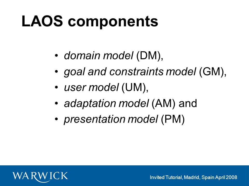 Invited Tutorial, Madrid, Spain April 2008 LAOS components domain model (DM), goal and constraints model (GM), user model (UM), adaptation model (AM) and presentation model (PM)