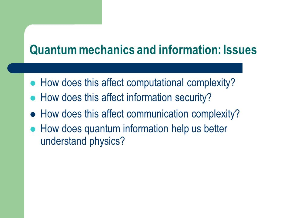 Quantum mechanics and information: Issues l How does this affect computational complexity? l How does this affect information security? How does this