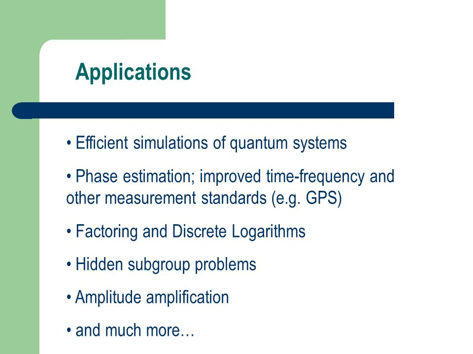 Applications Efficient simulations of quantum systems Phase estimation; improved time-frequency and other measurement standards (e.g. GPS) Factoring a