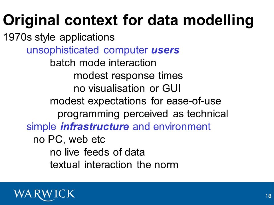 18 Original context for data modelling 1970s style applications unsophisticated computer users batch mode interaction modest response times no visualisation or GUI modest expectations for ease-of-use programming perceived as technical simple infrastructure and environment no PC, web etc no live feeds of data textual interaction the norm