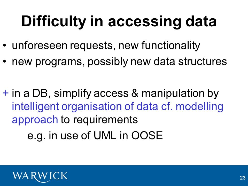 23 Difficulty in accessing data unforeseen requests, new functionality new programs, possibly new data structures +in a DB, simplify access & manipulation by intelligent organisation of data cf.