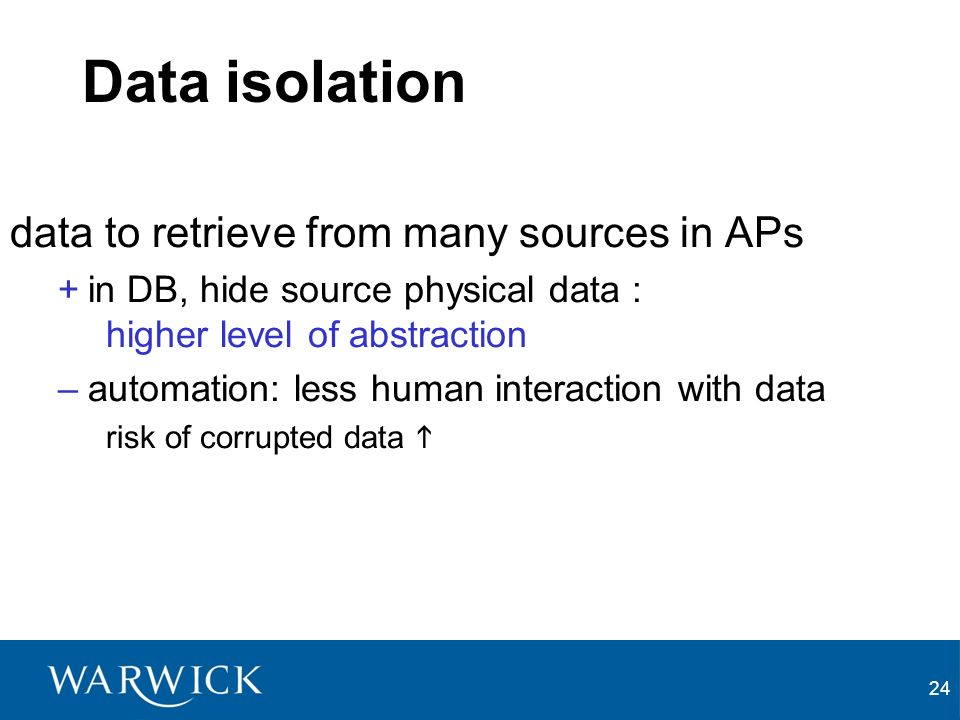 24 Data isolation data to retrieve from many sources in APs +in DB, hide source physical data : higher level of abstraction –automation: less human interaction with data risk of corrupted data