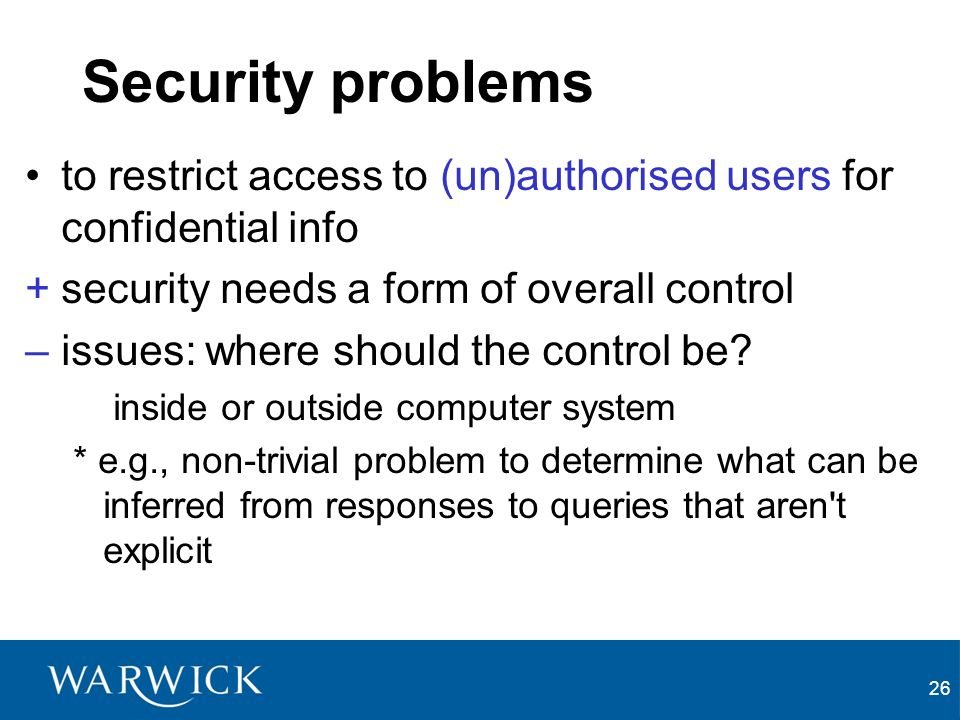 26 Security problems to restrict access to (un)authorised users for confidential info +security needs a form of overall control –issues: where should the control be.