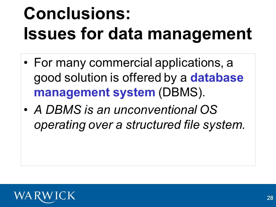 28 Conclusions: Issues for data management For many commercial applications, a good solution is offered by a database management system (DBMS).