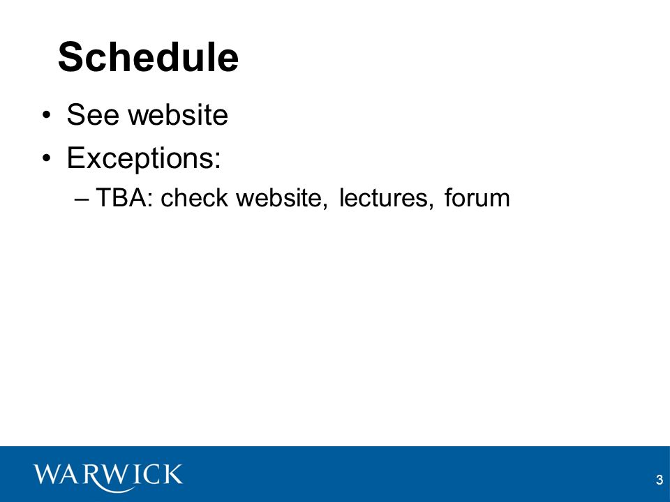 3 Schedule See website Exceptions: –TBA: check website, lectures, forum