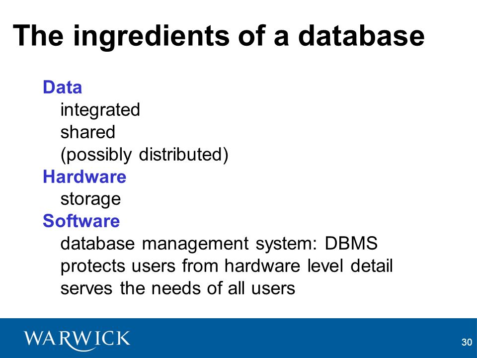 30 The ingredients of a database Data integrated shared (possibly distributed) Hardware storage Software database management system: DBMS protects users from hardware level detail serves the needs of all users