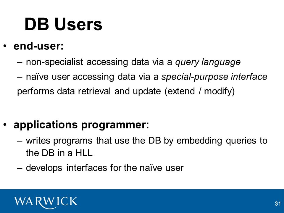 31 DB Users end-user: –non-specialist accessing data via a query language –naïve user accessing data via a special-purpose interface performs data retrieval and update (extend / modify) applications programmer: –writes programs that use the DB by embedding queries to the DB in a HLL –develops interfaces for the naïve user