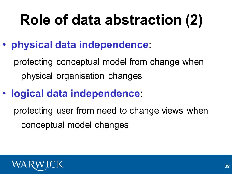 38 Role of data abstraction (2) physical data independence: protecting conceptual model from change when physical organisation changes logical data independence: protecting user from need to change views when conceptual model changes