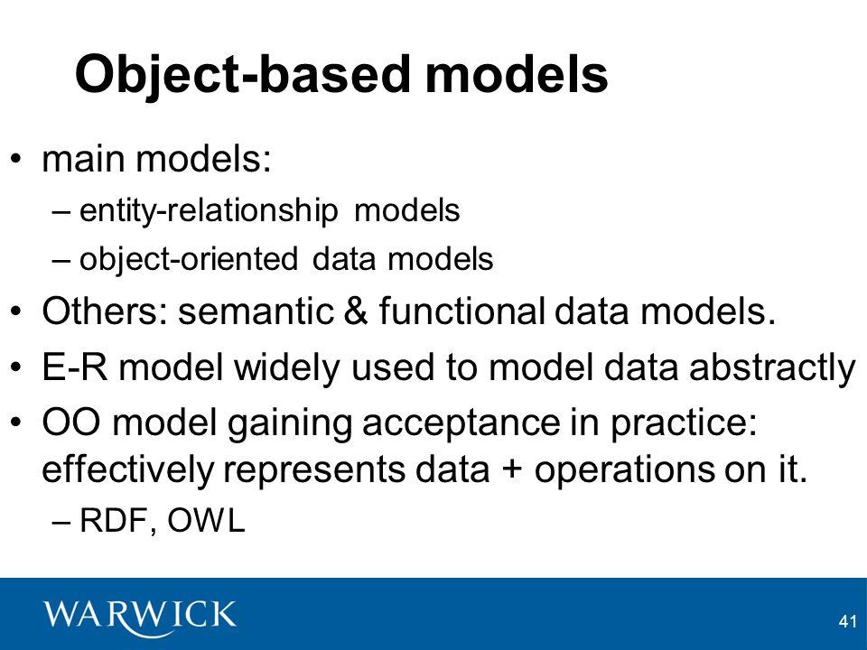 41 Object-based models main models: –entity-relationship models –object-oriented data models Others: semantic & functional data models.