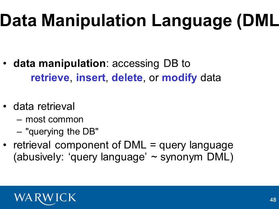 48 Data Manipulation Language (DML) data manipulation: accessing DB to retrieve, insert, delete, or modify data data retrieval –most common – querying the DB retrieval component of DML = query language (abusively: query language ~ synonym DML)