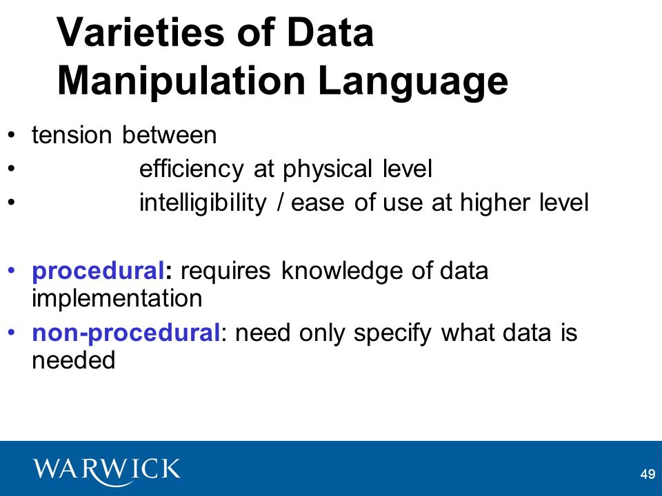 49 Varieties of Data Manipulation Language tension between efficiency at physical level intelligibility / ease of use at higher level procedural: requires knowledge of data implementation non-procedural: need only specify what data is needed