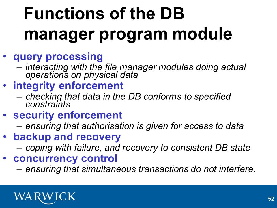 52 Functions of the DB manager program module query processing –interacting with the file manager modules doing actual operations on physical data integrity enforcement –checking that data in the DB conforms to specified constraints security enforcement –ensuring that authorisation is given for access to data backup and recovery –coping with failure, and recovery to consistent DB state concurrency control –ensuring that simultaneous transactions do not interfere.