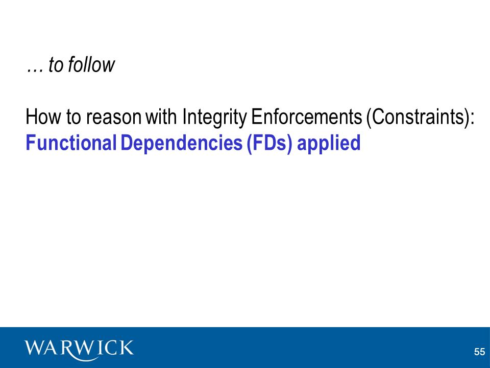 55 … to follow How to reason with Integrity Enforcements (Constraints): Functional Dependencies (FDs) applied