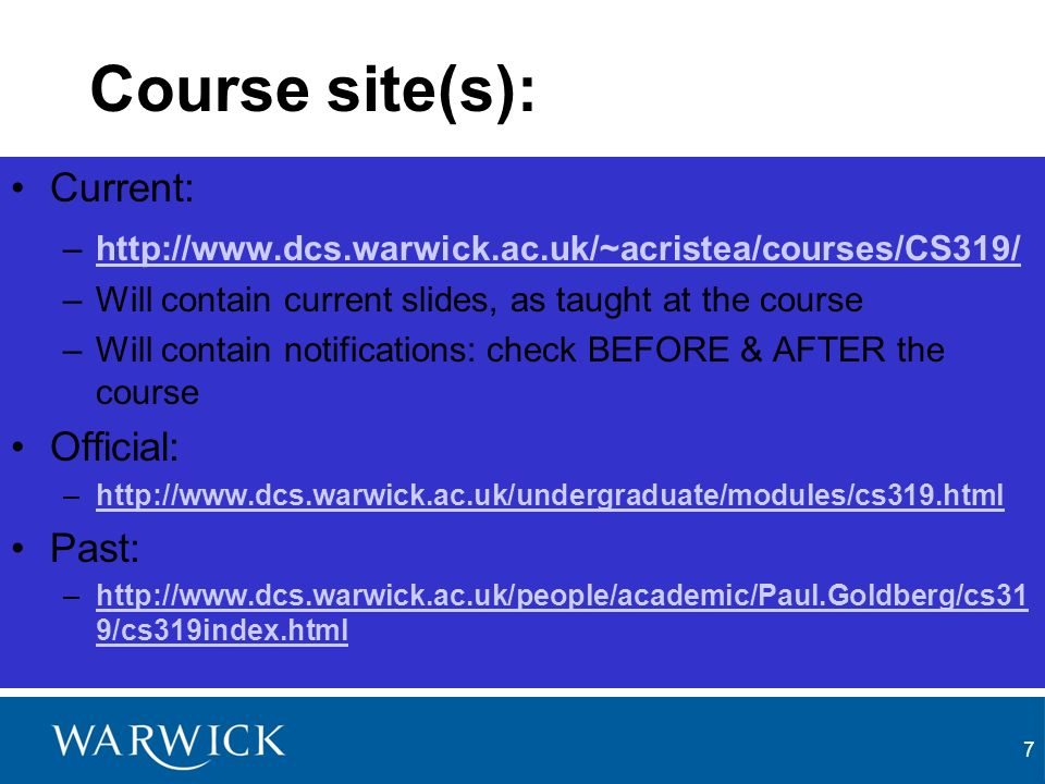 7 Course site(s): Current: –http://www.dcs.warwick.ac.uk/~acristea/courses/CS319/http://www.dcs.warwick.ac.uk/~acristea/courses/CS319/ –Will contain current slides, as taught at the course –Will contain notifications: check BEFORE & AFTER the course Official: –http://www.dcs.warwick.ac.uk/undergraduate/modules/cs319.htmlhttp://www.dcs.warwick.ac.uk/undergraduate/modules/cs319.html Past: –http://www.dcs.warwick.ac.uk/people/academic/Paul.Goldberg/cs31 9/cs319index.htmlhttp://www.dcs.warwick.ac.uk/people/academic/Paul.Goldberg/cs31 9/cs319index.html