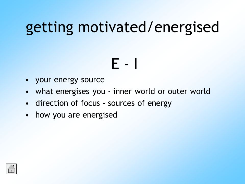 getting motivated/energised E - I your energy source what energises you - inner world or outer world direction of focus - sources of energy how you are energised