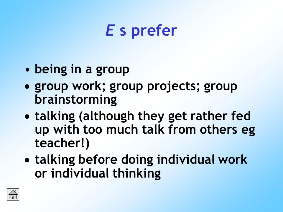 E s prefer being in a group group work; group projects; group brainstorming talking (although they get rather fed up with too much talk from others eg teacher!) talking before doing individual work or individual thinking