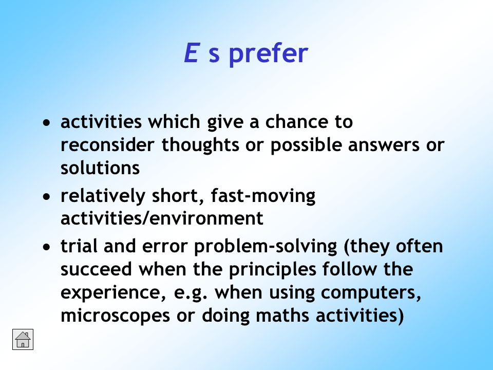 E s prefer activities which give a chance to reconsider thoughts or possible answers or solutions relatively short, fast-moving activities/environment trial and error problem-solving (they often succeed when the principles follow the experience, e.g.