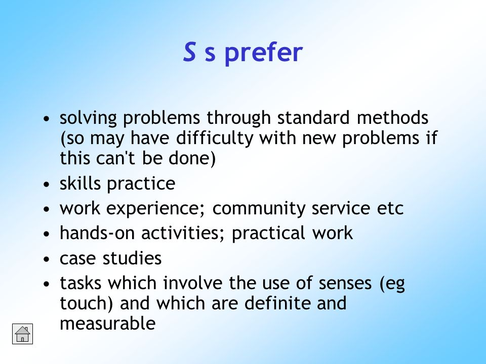 S s prefer solving problems through standard methods (so may have difficulty with new problems if this can t be done) skills practice work experience; community service etc hands-on activities; practical work case studies tasks which involve the use of senses (eg touch) and which are definite and measurable
