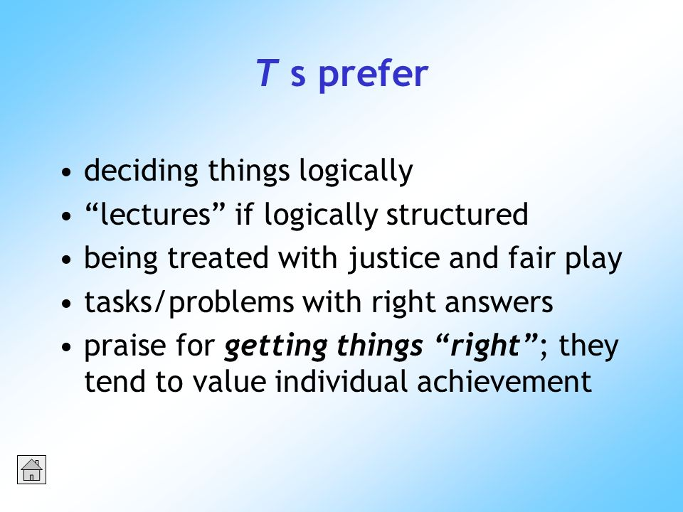 T s prefer deciding things logically lectures if logically structured being treated with justice and fair play tasks/problems with right answers praise for getting things right; they tend to value individual achievement