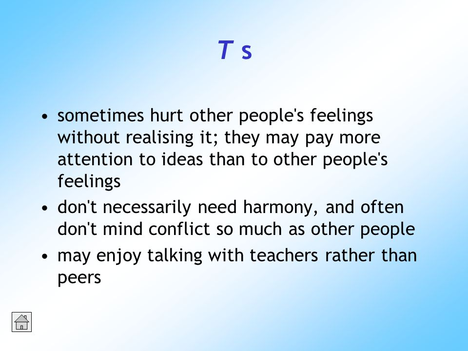 T s sometimes hurt other people s feelings without realising it; they may pay more attention to ideas than to other people s feelings don t necessarily need harmony, and often don t mind conflict so much as other people may enjoy talking with teachers rather than peers