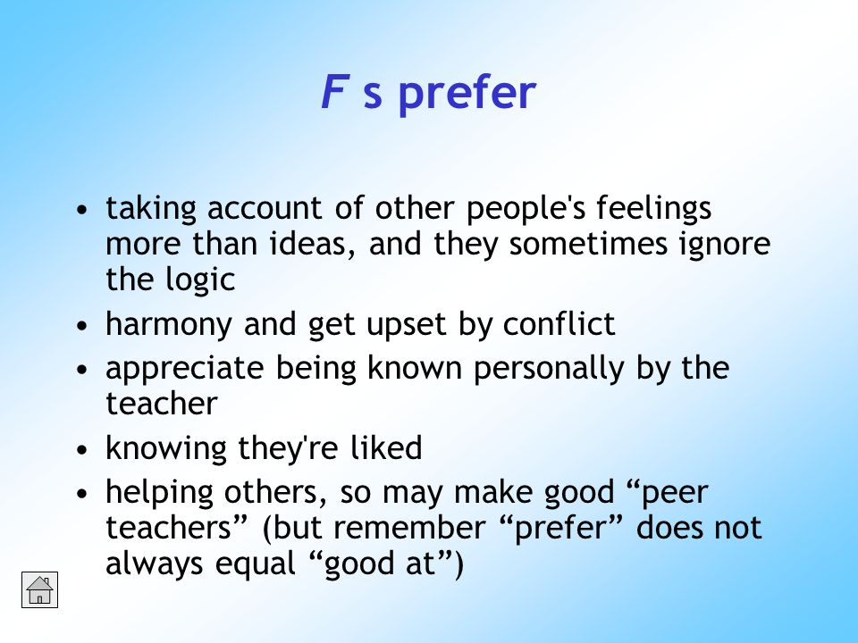 F s prefer taking account of other people s feelings more than ideas, and they sometimes ignore the logic harmony and get upset by conflict appreciate being known personally by the teacher knowing they re liked helping others, so may make good peer teachers (but remember prefer does not always equal good at)