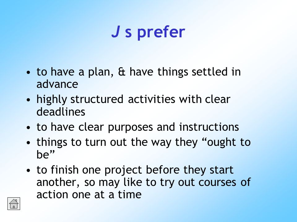 J s prefer to have a plan, & have things settled in advance highly structured activities with clear deadlines to have clear purposes and instructions things to turn out the way they ought to be to finish one project before they start another, so may like to try out courses of action one at a time
