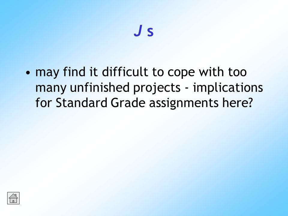 J s may find it difficult to cope with too many unfinished projects - implications for Standard Grade assignments here