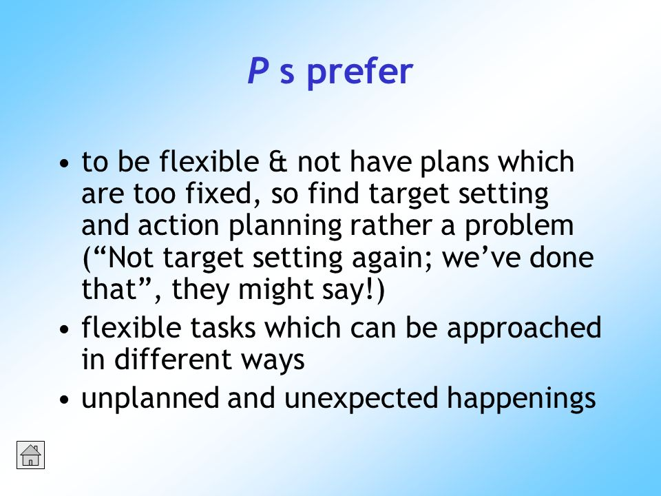P s prefer to be flexible & not have plans which are too fixed, so find target setting and action planning rather a problem (Not target setting again; weve done that, they might say!) flexible tasks which can be approached in different ways unplanned and unexpected happenings