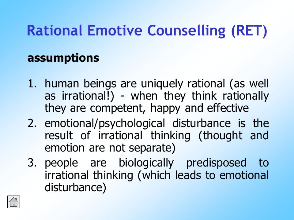 Rational Emotive Counselling (RET) 1.human beings are uniquely rational (as well as irrational!) - when they think rationally they are competent, happy and effective 2.emotional/psychological disturbance is the result of irrational thinking (thought and emotion are not separate) 3.people are biologically predisposed to irrational thinking (which leads to emotional disturbance) assumptions