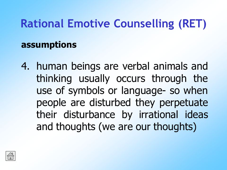 Rational Emotive Counselling (RET) 4.human beings are verbal animals and thinking usually occurs through the use of symbols or language- so when people are disturbed they perpetuate their disturbance by irrational ideas and thoughts (we are our thoughts) assumptions