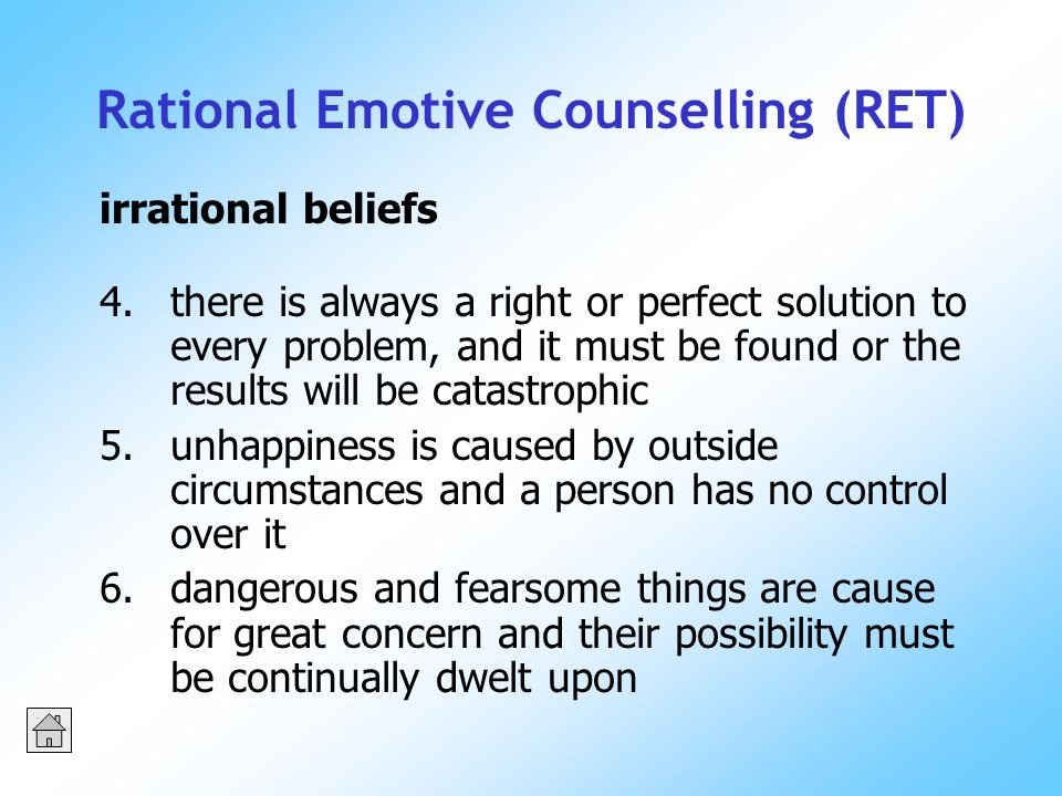 Rational Emotive Counselling (RET) 4.there is always a right or perfect solution to every problem, and it must be found or the results will be catastrophic 5.unhappiness is caused by outside circumstances and a person has no control over it 6.dangerous and fearsome things are cause for great concern and their possibility must be continually dwelt upon irrational beliefs