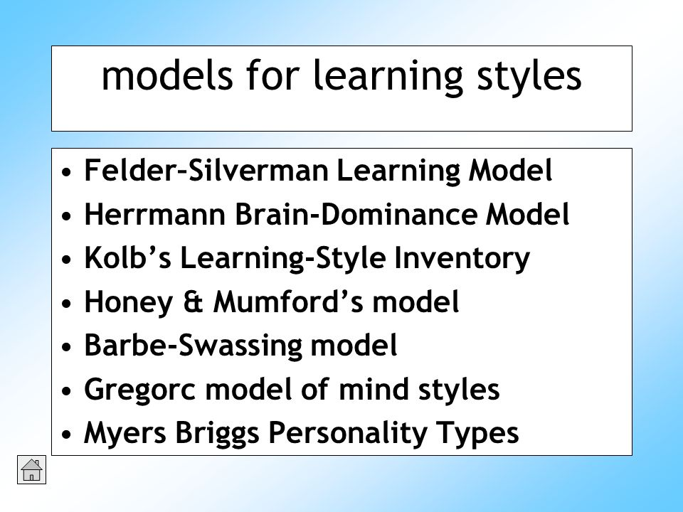 models for learning styles Felder–Silverman Learning Model Herrmann Brain-Dominance Model Kolbs Learning-Style Inventory Honey & Mumfords model Barbe-Swassing model Gregorc model of mind styles Myers Briggs Personality Types