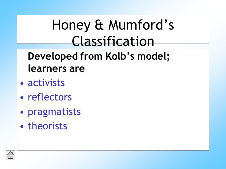 Honey & Mumfords Classification Developed from Kolbs model; learners are activists reflectors pragmatists theorists