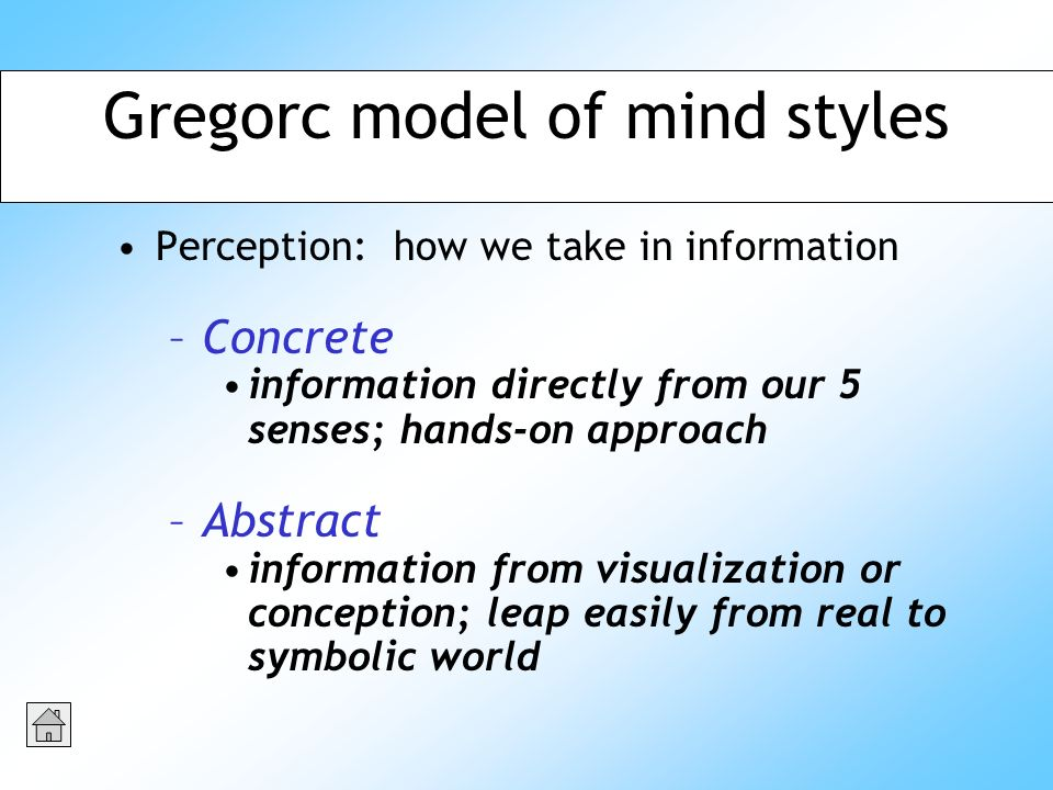 Perception: how we take in information –Concrete information directly from our 5 senses; hands-on approach –Abstract information from visualization or conception; leap easily from real to symbolic world Gregorc model of mind styles