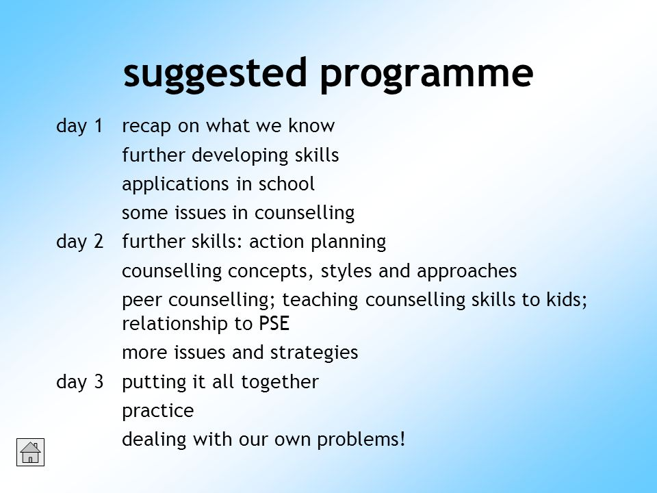 suggested programme day 1recap on what we know further developing skills applications in school some issues in counselling day 2further skills: action planning counselling concepts, styles and approaches peer counselling; teaching counselling skills to kids; relationship to PSE more issues and strategies day 3putting it all together practice dealing with our own problems!