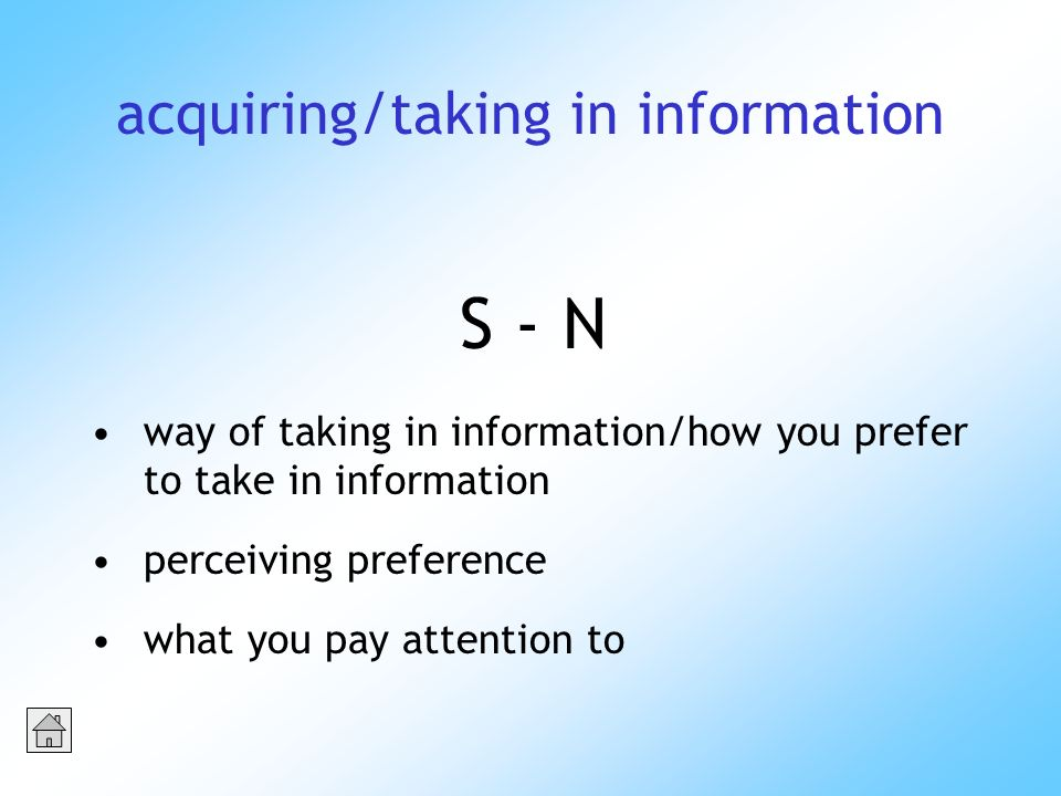 acquiring/taking in information S - N way of taking in information/how you prefer to take in information perceiving preference what you pay attention to