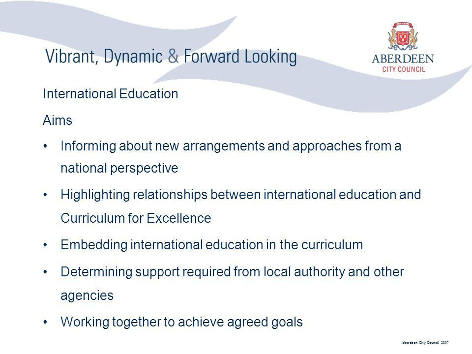 Aberdeen City Council 2007 International Education Aims Informing about new arrangements and approaches from a national perspective Highlighting relationships between international education and Curriculum for Excellence Embedding international education in the curriculum Determining support required from local authority and other agencies Working together to achieve agreed goals