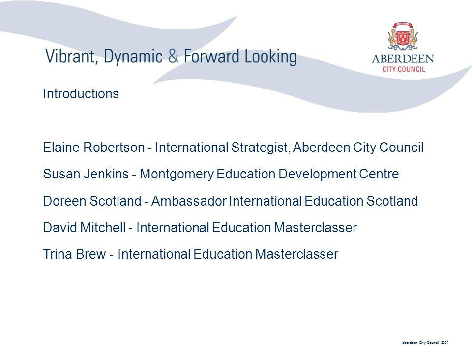 Aberdeen City Council 2007 Introductions Elaine Robertson - International Strategist, Aberdeen City Council Susan Jenkins - Montgomery Education Development Centre Doreen Scotland - Ambassador International Education Scotland David Mitchell - International Education Masterclasser Trina Brew - International Education Masterclasser