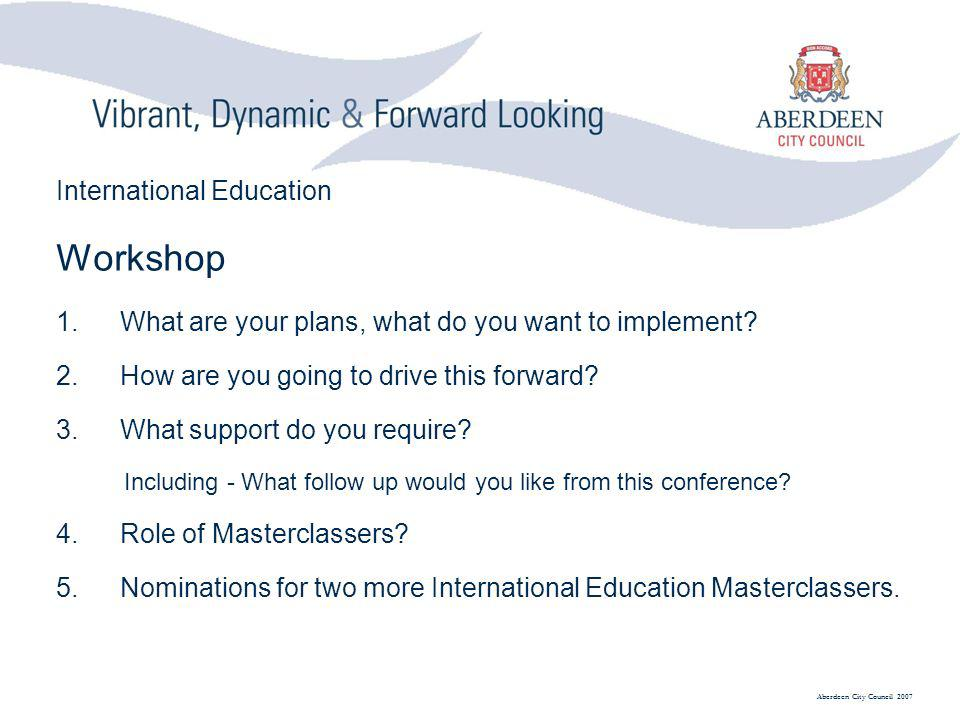 Aberdeen City Council 2007 International Education Workshop 1.What are your plans, what do you want to implement.