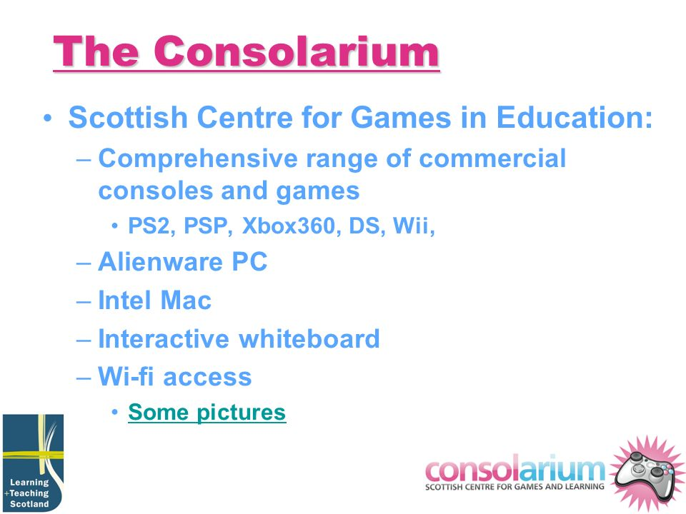 The Consolarium Scottish Centre for Games in Education: –Comprehensive range of commercial consoles and games PS2, PSP, Xbox360, DS, Wii, –Alienware PC –Intel Mac –Interactive whiteboard –Wi-fi access Some pictures