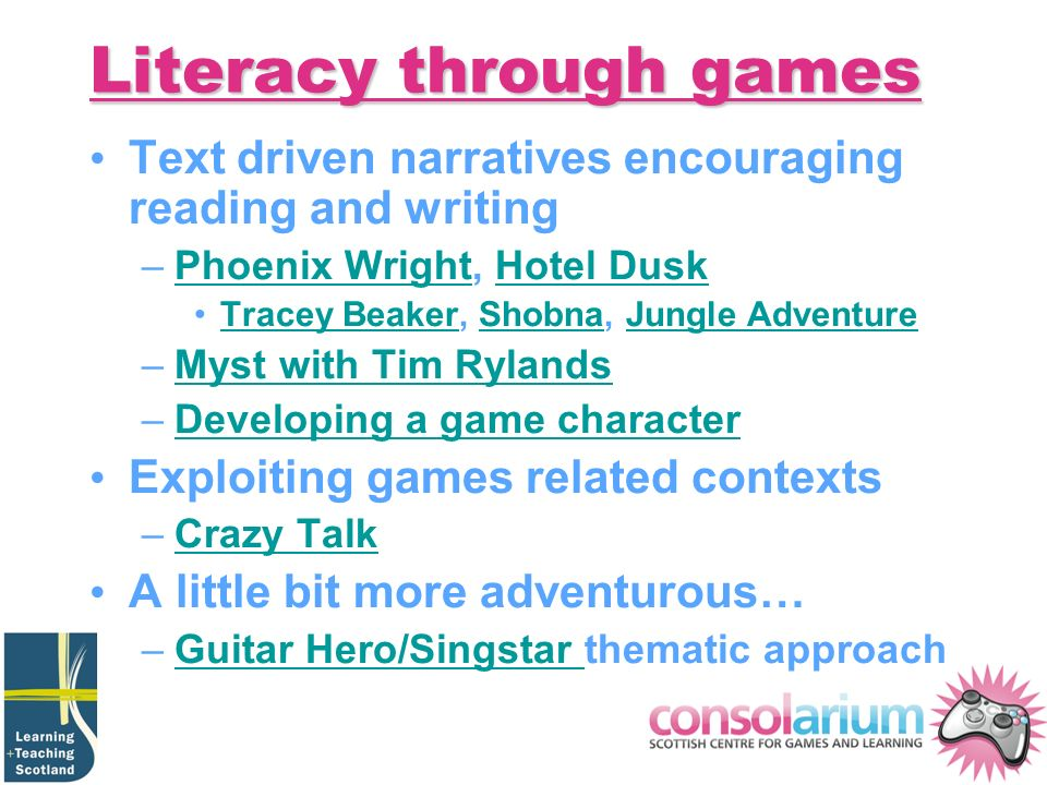 Literacy through games Text driven narratives encouraging reading and writing –Phoenix Wright, Hotel DuskPhoenix WrightHotel Dusk Tracey Beaker, Shobna, Jungle AdventureTracey BeakerShobnaJungle Adventure –Myst with Tim RylandsMyst with Tim Rylands –Developing a game characterDeveloping a game character Exploiting games related contexts –Crazy TalkCrazy Talk A little bit more adventurous… –Guitar Hero/Singstar thematic approachGuitar Hero/Singstar