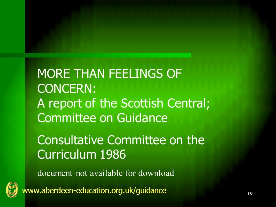 www.aberdeen-education.org.uk/guidance 19 MORE THAN FEELINGS OF CONCERN: A report of the Scottish Central; Committee on Guidance Consultative Committee on the Curriculum 1986 document not available for download