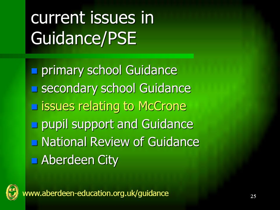 www.aberdeen-education.org.uk/guidance 25 current issues in Guidance/PSE n primary school Guidance n secondary school Guidance n issues relating to McCrone n pupil support and Guidance n National Review of Guidance n Aberdeen City