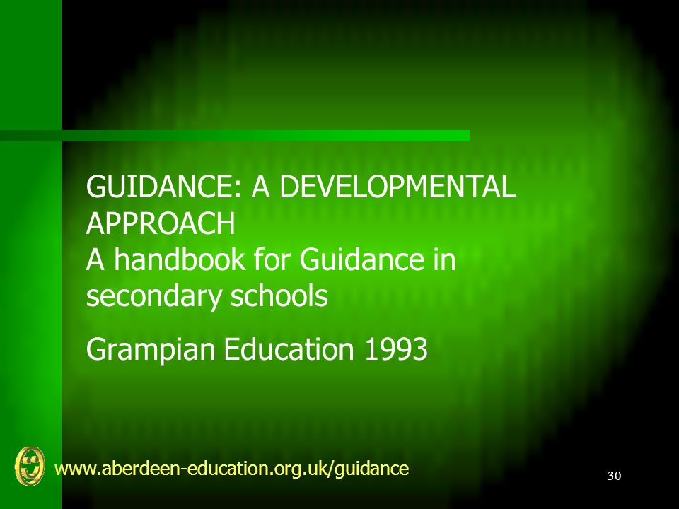www.aberdeen-education.org.uk/guidance 30 GUIDANCE: A DEVELOPMENTAL APPROACH A handbook for Guidance in secondary schools Grampian Education 1993